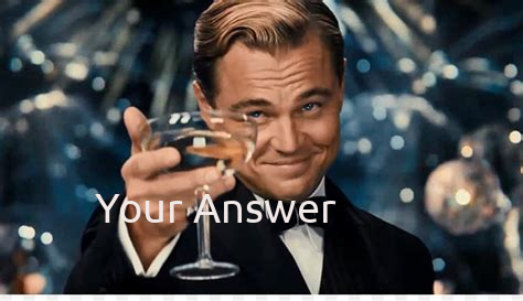 Leonardo Dicaprio holding a glass of wine saying your answer.